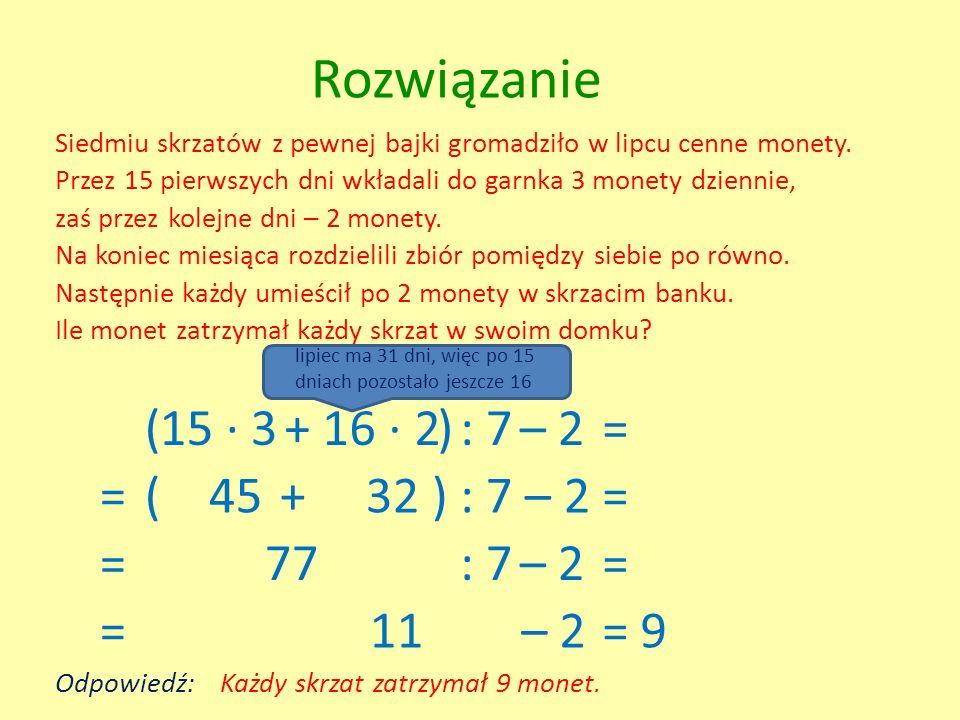 Rozwiązanie ( 15 · 3 + 16 · 2 ) : 7 – 2 = = ( 45 + 32 ) : 7 – 2 = = 77