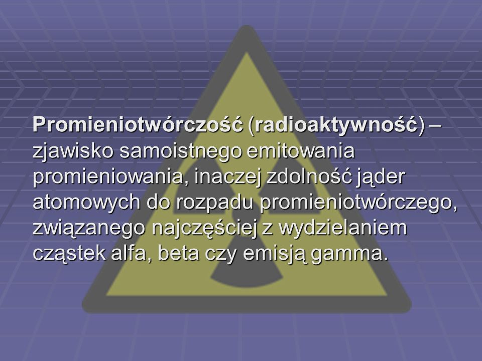 Promieniotwórczość (radioaktywność) – zjawisko samoistnego emitowania promieniowania, inaczej zdolność jąder atomowych do rozpadu promieniotwórczego, związanego najczęściej z wydzielaniem cząstek alfa, beta czy emisją gamma.