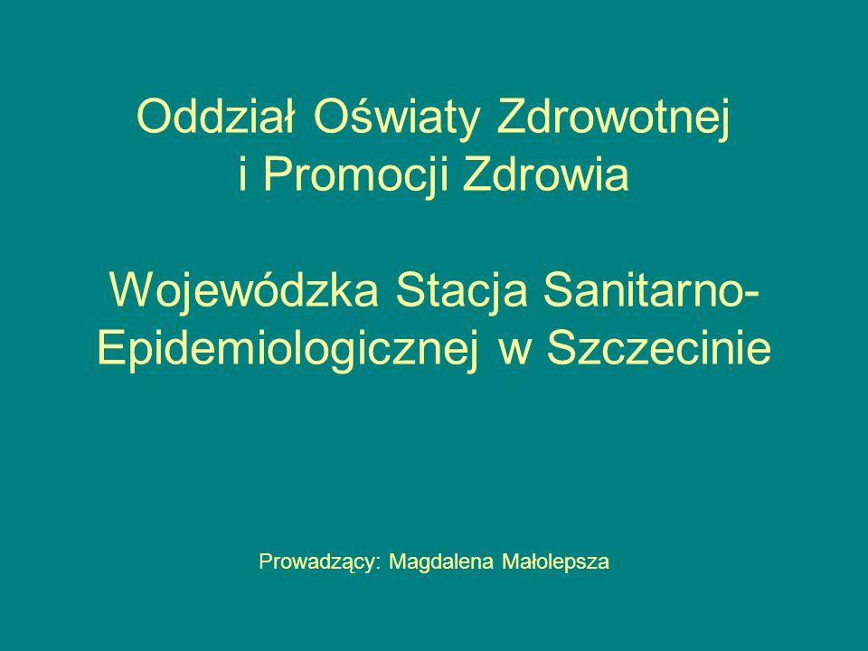 Oddział Oświaty Zdrowotnej i Promocji Zdrowia Wojewódzka Stacja Sanitarno-Epidemiologicznej w Szczecinie Prowadzący: Magdalena Małolepsza