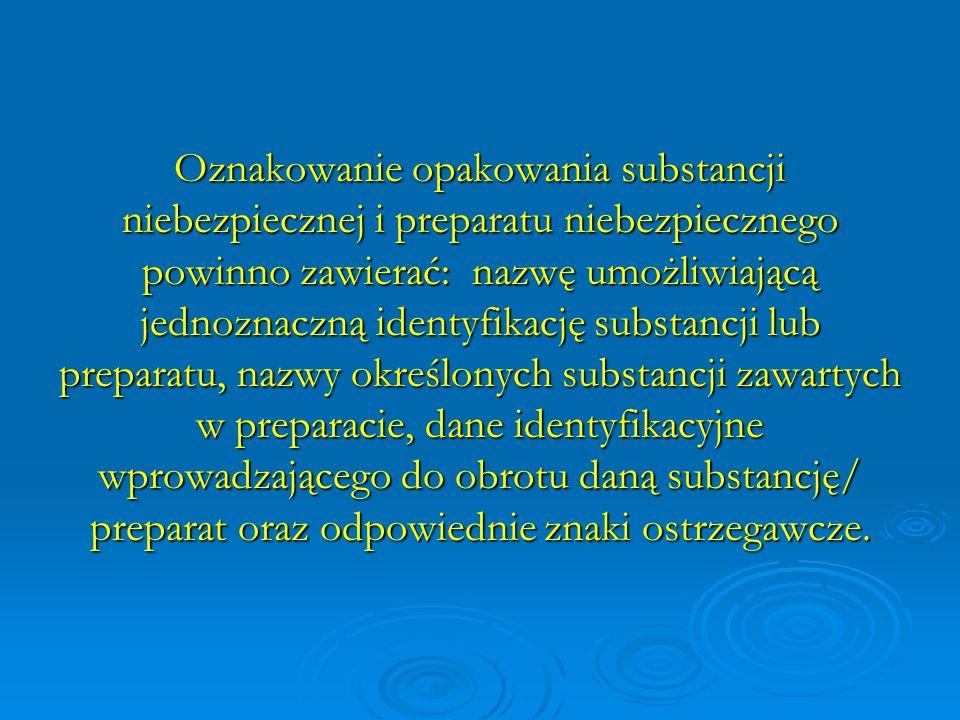 Oznakowanie opakowania substancji niebezpiecznej i preparatu niebezpiecznego powinno zawierać: nazwę umożliwiającą jednoznaczną identyfikację substancji lub preparatu, nazwy określonych substancji zawartych w preparacie, dane identyfikacyjne wprowadzającego do obrotu daną substancję/ preparat oraz odpowiednie znaki ostrzegawcze.