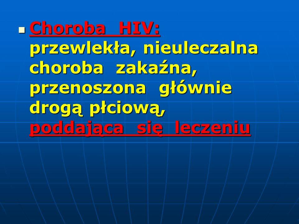 Choroba HIV: przewlekła, nieuleczalna choroba zakaźna, przenoszona głównie drogą płciową, poddająca się leczeniu