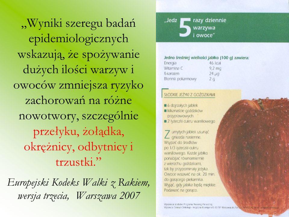 """""""Wyniki szeregu badań epidemiologicznych wskazują, że spożywanie dużych ilości warzyw i owoców zmniejsza ryzyko zachorowań na różne nowotwory, szczególnie przełyku, żołądka, okrężnicy, odbytnicy i trzustki. Europejski Kodeks Walki z Rakiem, wersja trzecia, Warszawa 2007"""