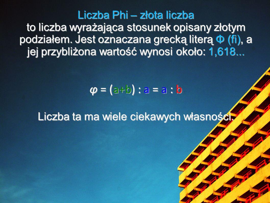 φ = (a+b) : a = a : b Liczba Phi – złota liczba