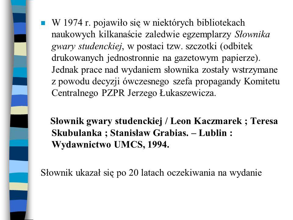 W 1974 r. pojawiło się w niektórych bibliotekach naukowych kilkanaście zaledwie egzemplarzy Słownika gwary studenckiej, w postaci tzw. szczotki (odbitek drukowanych jednostronnie na gazetowym papierze). Jednak prace nad wydaniem słownika zostały wstrzymane z powodu decyzji ówczesnego szefa propagandy Komitetu Centralnego PZPR Jerzego Łukaszewicza.