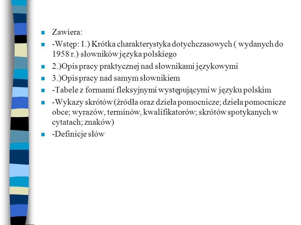 Zawiera: -Wstęp: 1.) Krótka charakterystyka dotychczasowych ( wydanych do 1958 r.) słowników języka polskiego.
