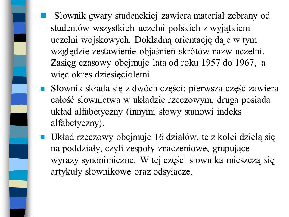Słownik gwary studenckiej zawiera materiał zebrany od studentów wszystkich uczelni polskich z wyjątkiem uczelni wojskowych. Dokładną orientację daje w tym względzie zestawienie objaśnień skrótów nazw uczelni. Zasięg czasowy obejmuje lata od roku 1957 do 1967, a więc okres dziesięcioletni.