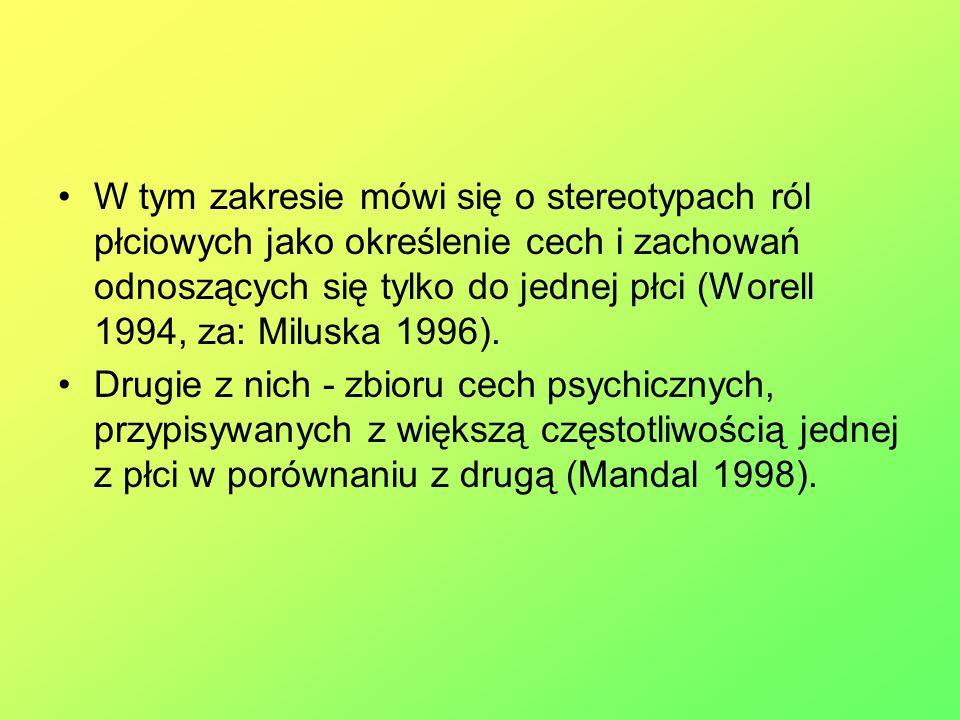 W tym zakresie mówi się o stereotypach ról płciowych jako określenie cech i zachowań odnoszących się tylko do jednej płci (Worell 1994, za: Miluska 1996).