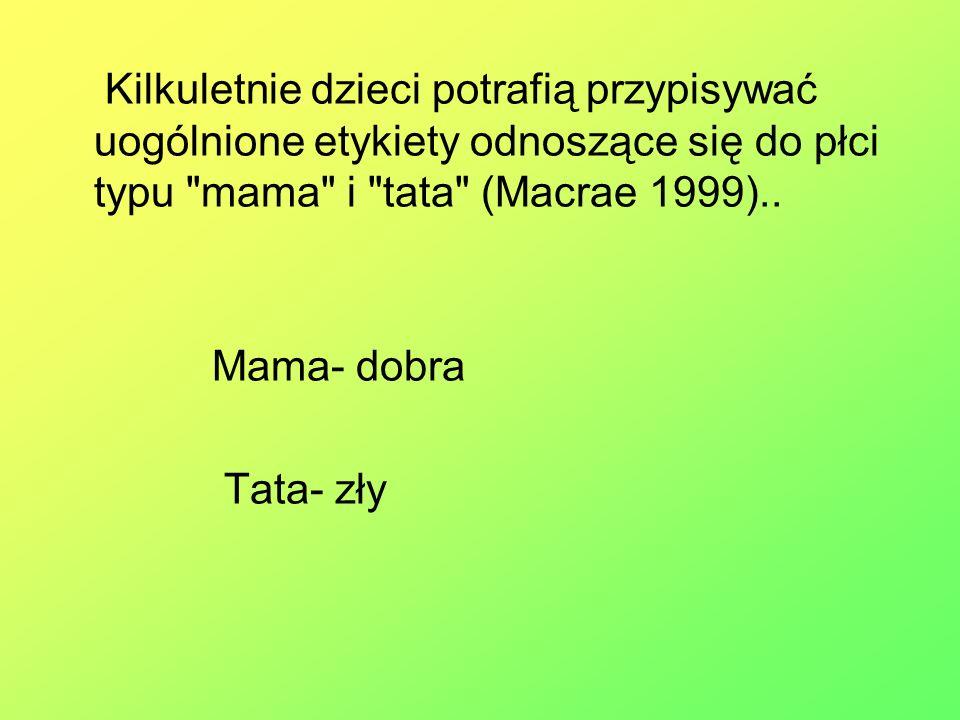 Kilkuletnie dzieci potrafią przypisywać uogólnione etykiety odnoszące się do płci typu mama i tata (Macrae 1999)..