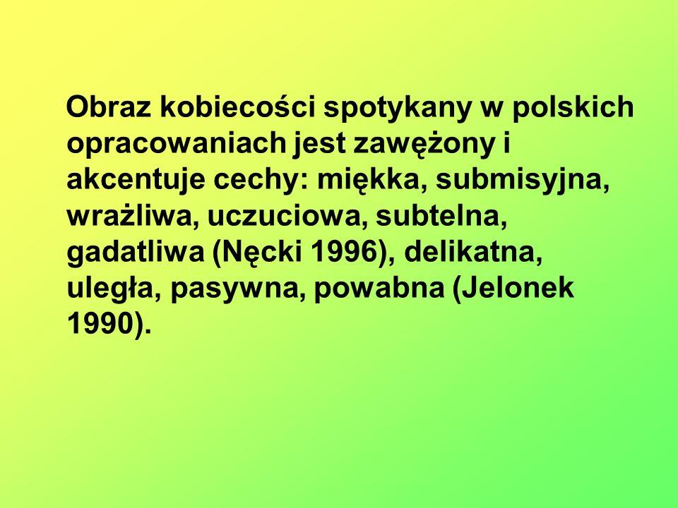 Obraz kobiecości spotykany w polskich opracowaniach jest zawężony i akcentuje cechy: miękka, submisyjna, wrażliwa, uczuciowa, subtelna, gadatliwa (Nęcki 1996), delikatna, uległa, pasywna, powabna (Jelonek 1990).
