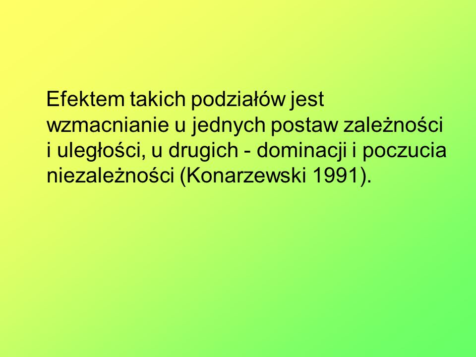 Efektem takich podziałów jest wzmacnianie u jednych postaw zależności i uległości, u drugich - dominacji i poczucia niezależności (Konarzewski 1991).