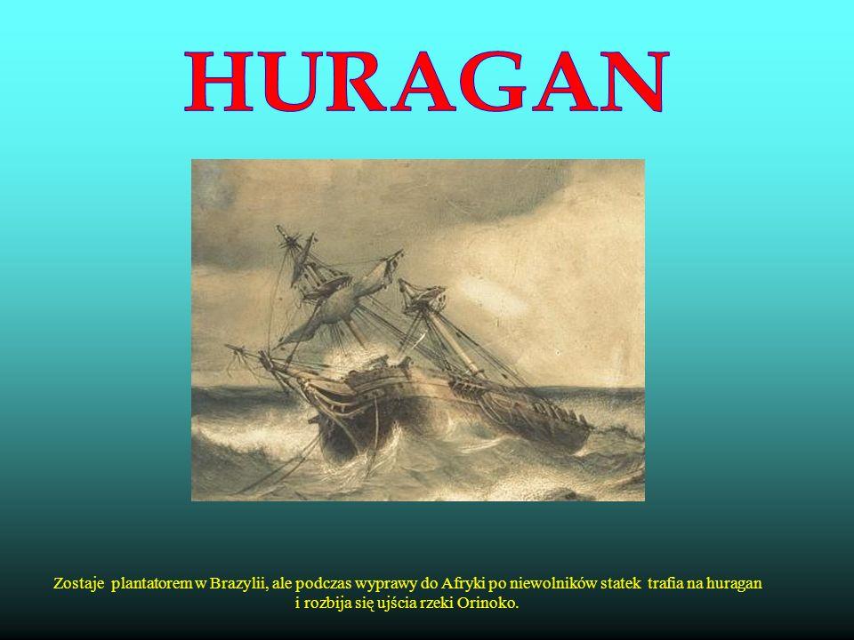 HURAGAN Zostaje plantatorem w Brazylii, ale podczas wyprawy do Afryki po niewolników statek trafia na huragan i rozbija się ujścia rzeki Orinoko.
