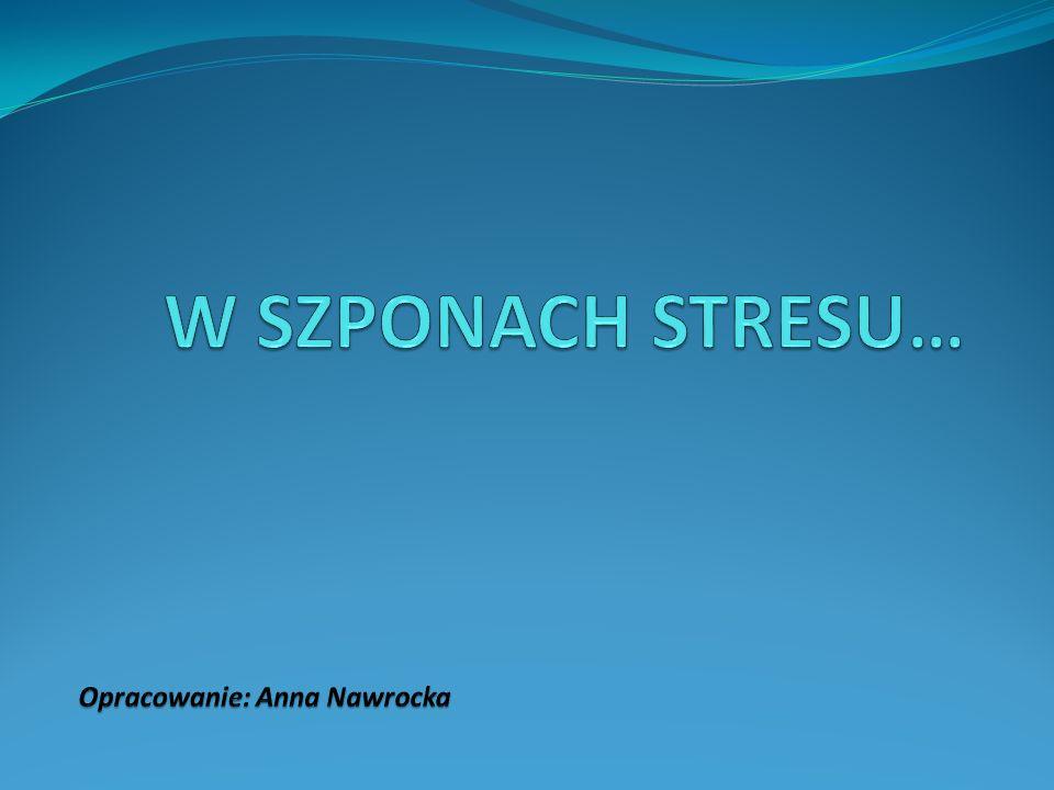 W SZPONACH STRESU… Opracowanie: Anna Nawrocka