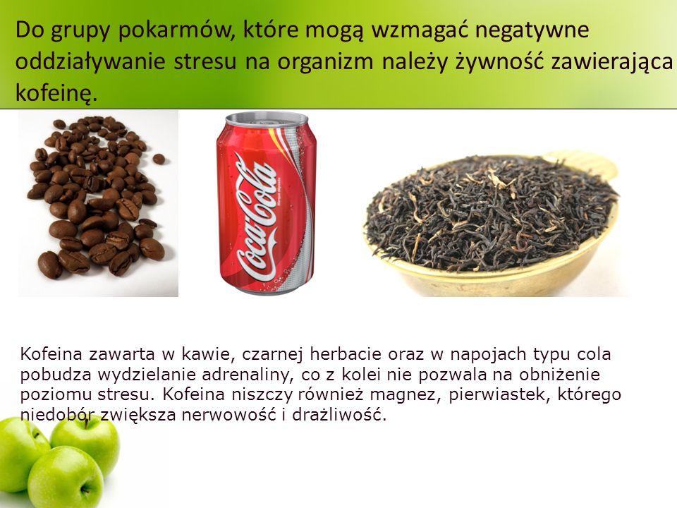 Do grupy pokarmów, które mogą wzmagać negatywne oddziaływanie stresu na organizm należy żywność zawierająca kofeinę.