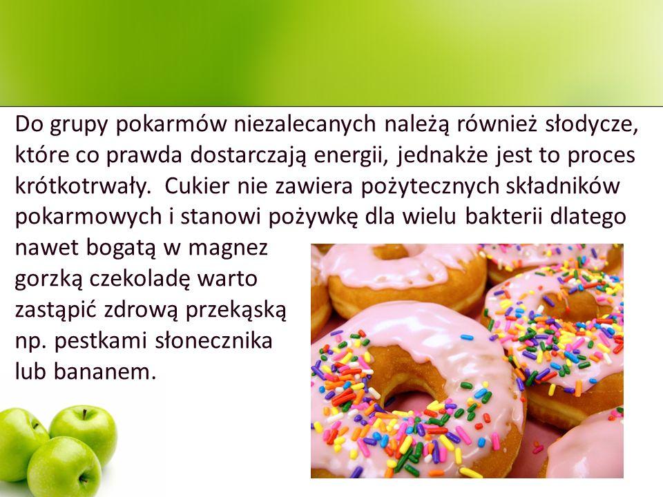 Do grupy pokarmów niezalecanych należą również słodycze, które co prawda dostarczają energii, jednakże jest to proces krótkotrwały. Cukier nie zawiera pożytecznych składników pokarmowych i stanowi pożywkę dla wielu bakterii dlatego nawet bogatą w magnez
