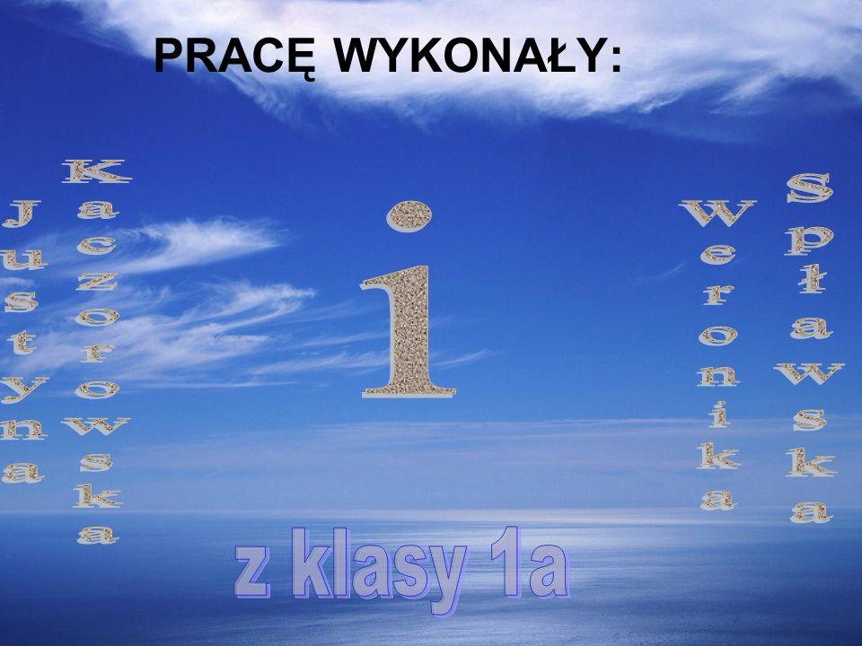 PRACĘ WYKONAŁY: i Justyna Kaczorowska Weronika Spławska z klasy 1a