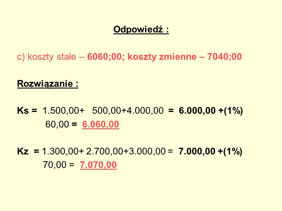 Odpowiedź :c) koszty stałe – 6060;00; koszty zmienne – 7040;00. Rozwiązanie : Ks = 1.500,00+ 500,00+4.000,00 = 6.000,00 +(1%)
