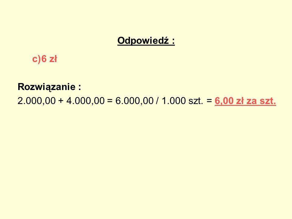 Odpowiedź : c) 6 zł Rozwiązanie : 2.000,00 + 4.000,00 = 6.000,00 / 1.000 szt. = 6,00 zł za szt.