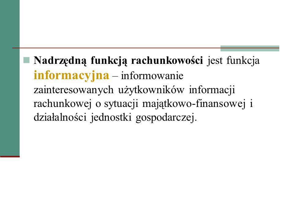 Nadrzędną funkcją rachunkowości jest funkcja informacyjna – informowanie zainteresowanych użytkowników informacji rachunkowej o sytuacji majątkowo-finansowej i działalności jednostki gospodarczej.