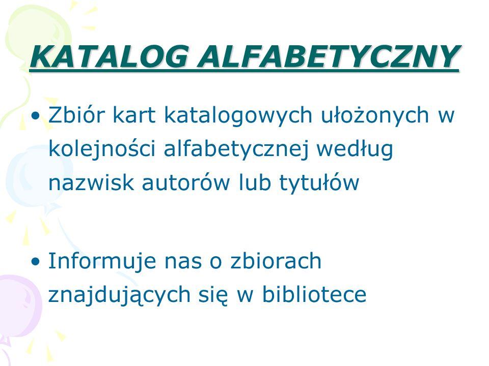 KATALOG ALFABETYCZNY Zbiór kart katalogowych ułożonych w kolejności alfabetycznej według nazwisk autorów lub tytułów.