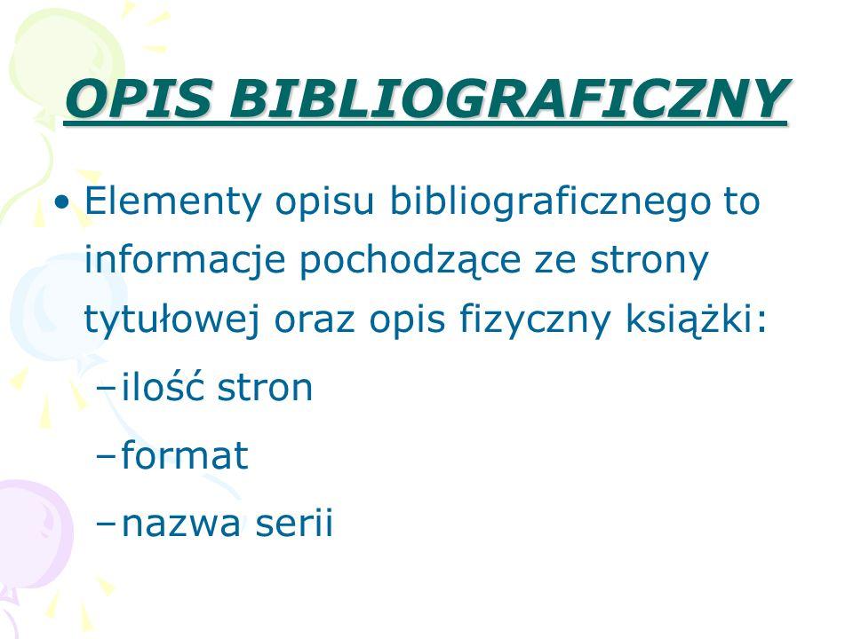 OPIS BIBLIOGRAFICZNY Elementy opisu bibliograficznego to informacje pochodzące ze strony tytułowej oraz opis fizyczny książki: