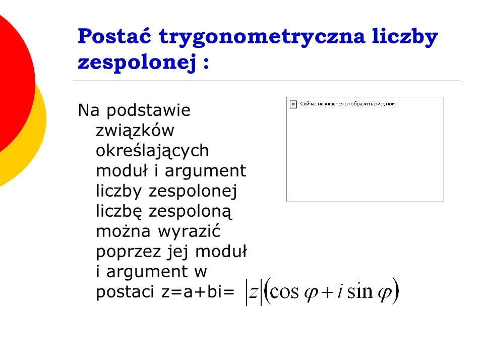 Postać trygonometryczna liczby zespolonej :
