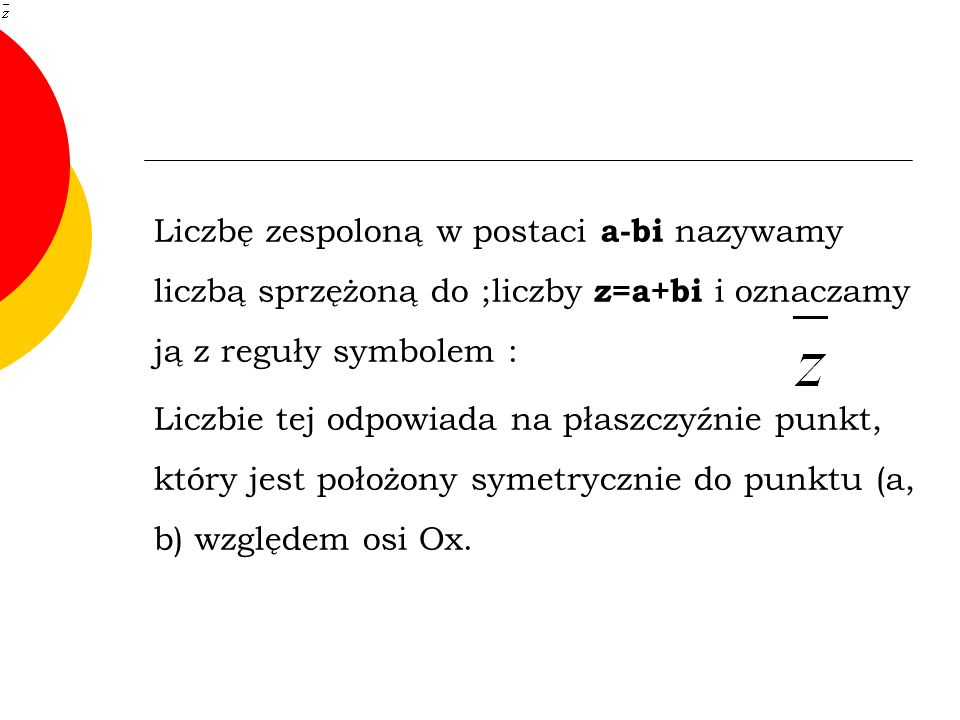Liczbę zespoloną w postaci a-bi nazywamy liczbą sprzężoną do ;liczby z=a+bi i oznaczamy ją z reguły symbolem :