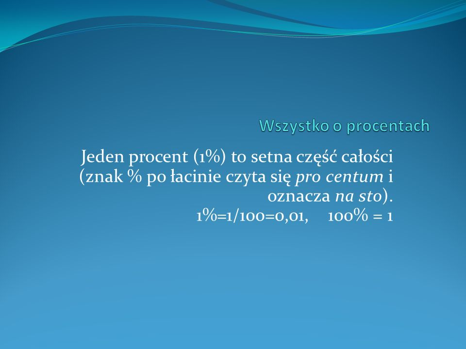 Wszystko o procentach Jeden procent (1%) to setna część całości (znak % po łacinie czyta się pro centum i oznacza na sto).