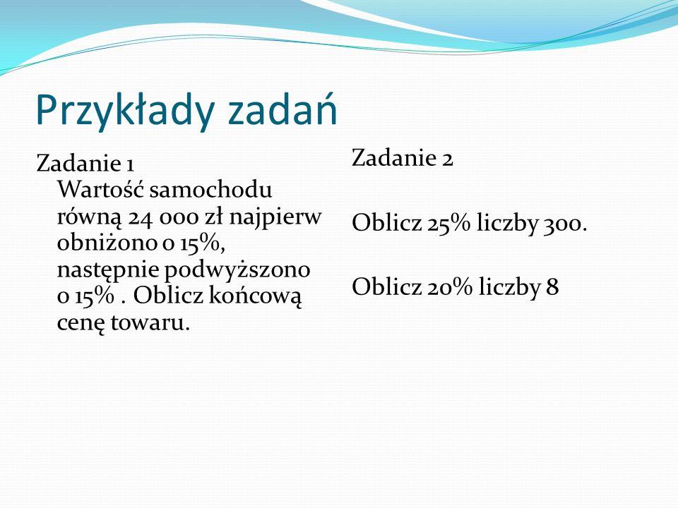 Przykłady zadań Zadanie 1 Wartość samochodu równą 24 000 zł najpierw obniżono o 15%, następnie podwyższono o 15% . Oblicz końcową cenę towaru.