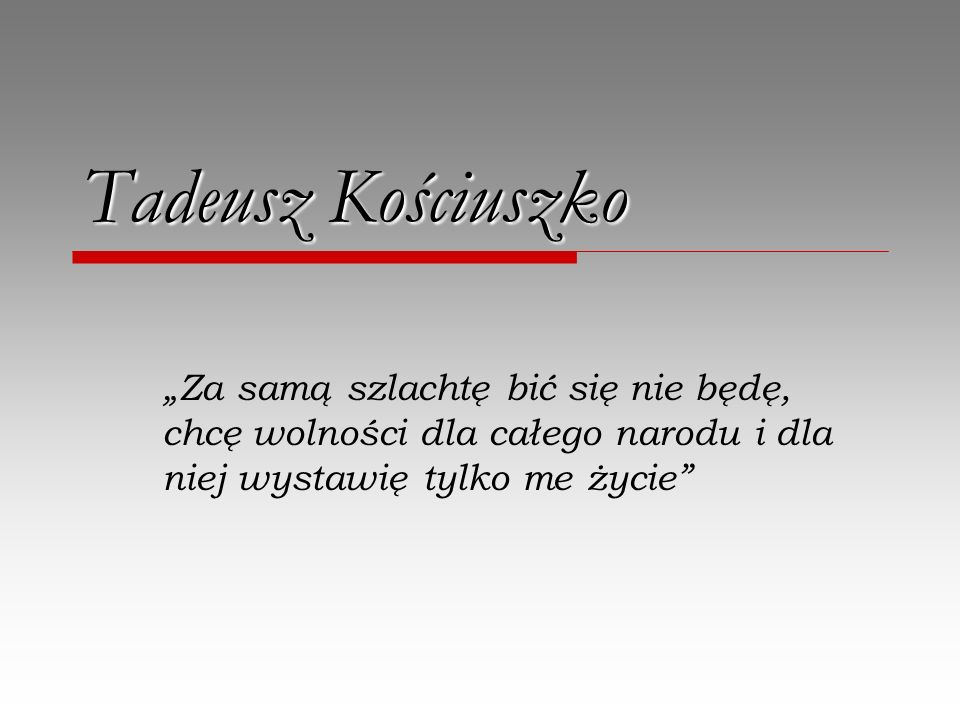 """Tadeusz Kościuszko""""Za samą szlachtę bić się nie będę, chcę wolności dla całego narodu i dla niej wystawię tylko me życie"""