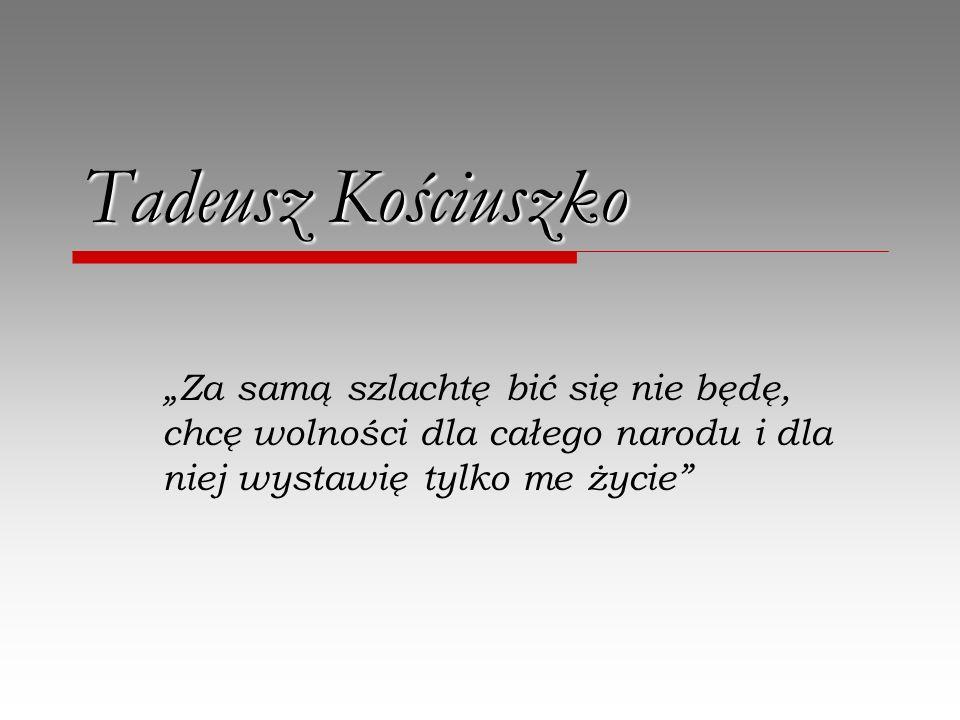 """Tadeusz Kościuszko """"Za samą szlachtę bić się nie będę, chcę wolności dla całego narodu i dla niej wystawię tylko me życie"""