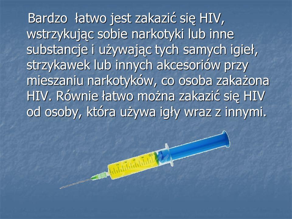 Bardzo łatwo jest zakazić się HIV, wstrzykując sobie narkotyki lub inne substancje i używając tych samych igieł, strzykawek lub innych akcesoriów przy mieszaniu narkotyków, co osoba zakażona HIV.