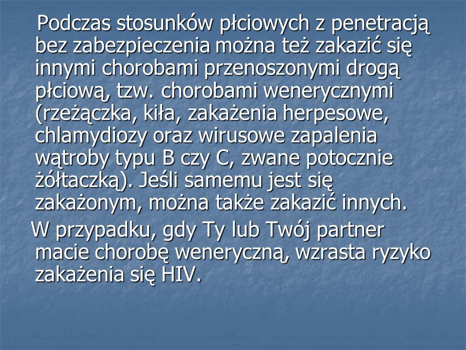 Podczas stosunków płciowych z penetracją bez zabezpieczenia można też zakazić się innymi chorobami przenoszonymi drogą płciową, tzw. chorobami wenerycznymi (rzeżączka, kiła, zakażenia herpesowe, chlamydiozy oraz wirusowe zapalenia wątroby typu B czy C, zwane potocznie żółtaczką). Jeśli samemu jest się zakażonym, można także zakazić innych.
