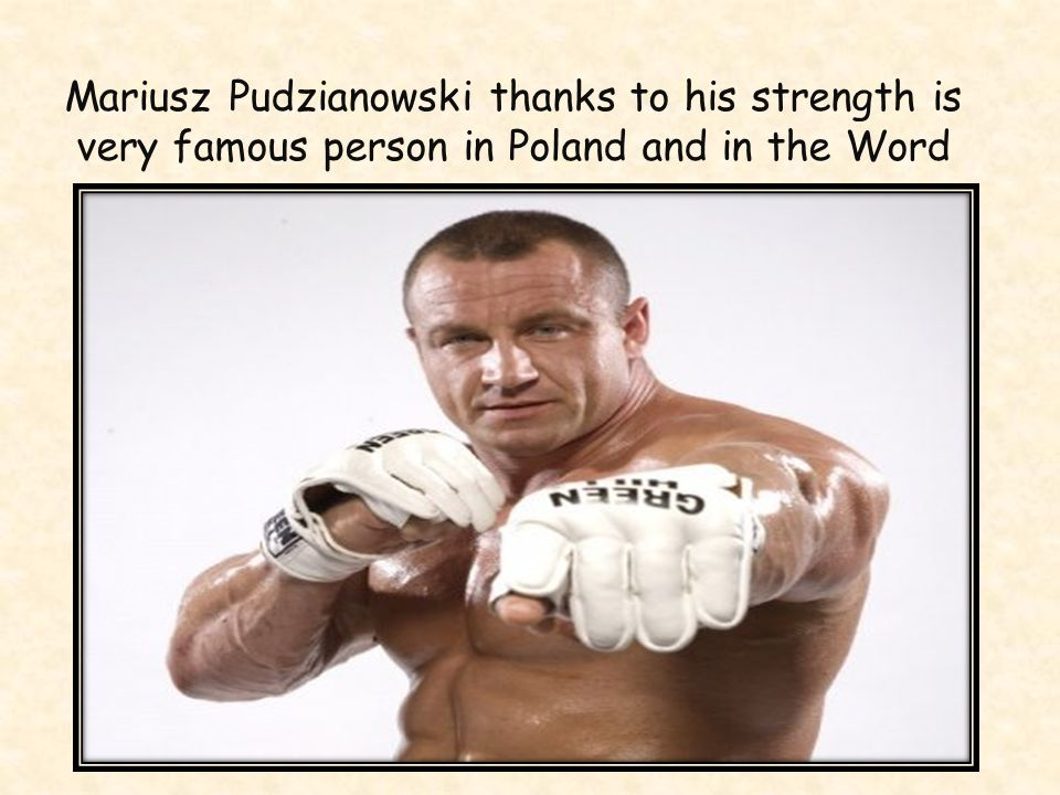 Mariusz Pudzianowski thanks to his strength is very famous person in Poland and in the Word