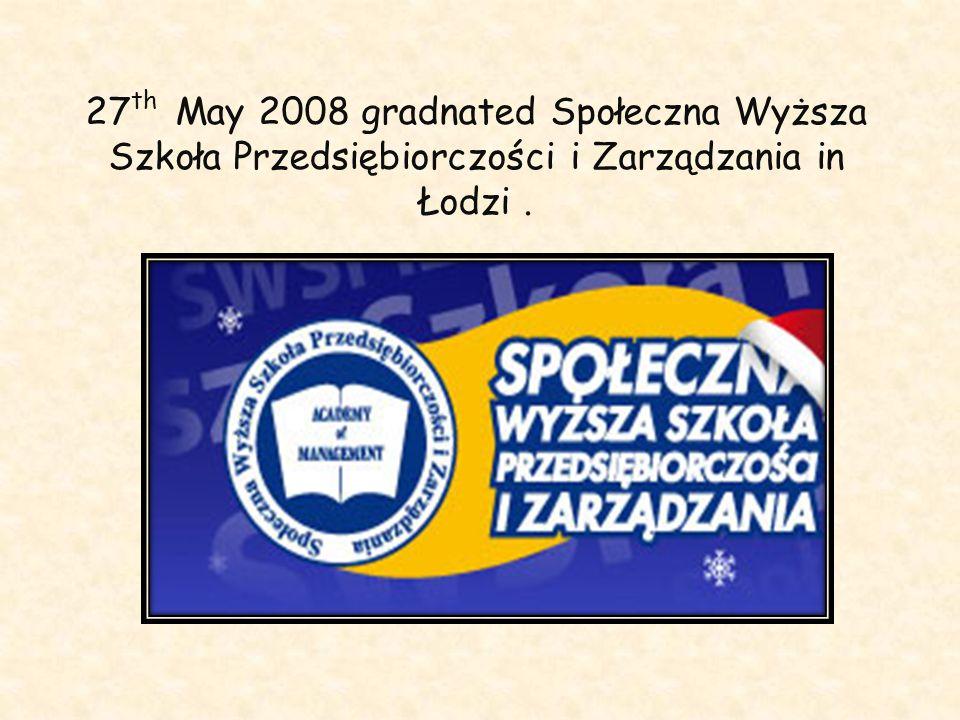 27th May 2008 gradnated Społeczna Wyższa Szkoła Przedsiębiorczości i Zarządzania in Łodzi .