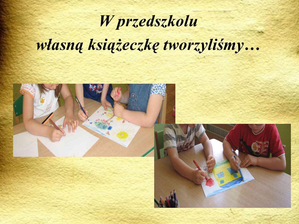 W przedszkolu własną książeczkę tworzyliśmy…