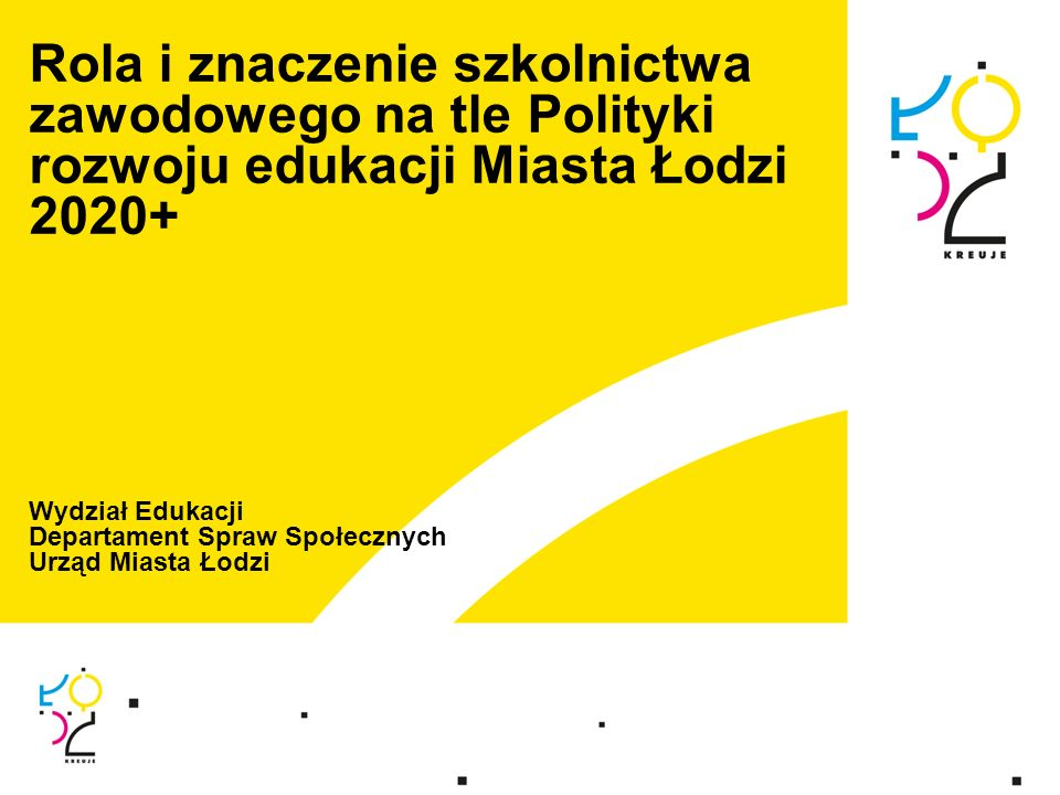 Rola i znaczenie szkolnictwa zawodowego na tle Polityki rozwoju edukacji Miasta Łodzi 2020+ Wydział Edukacji Departament Spraw Społecznych Urząd Miasta Łodzi