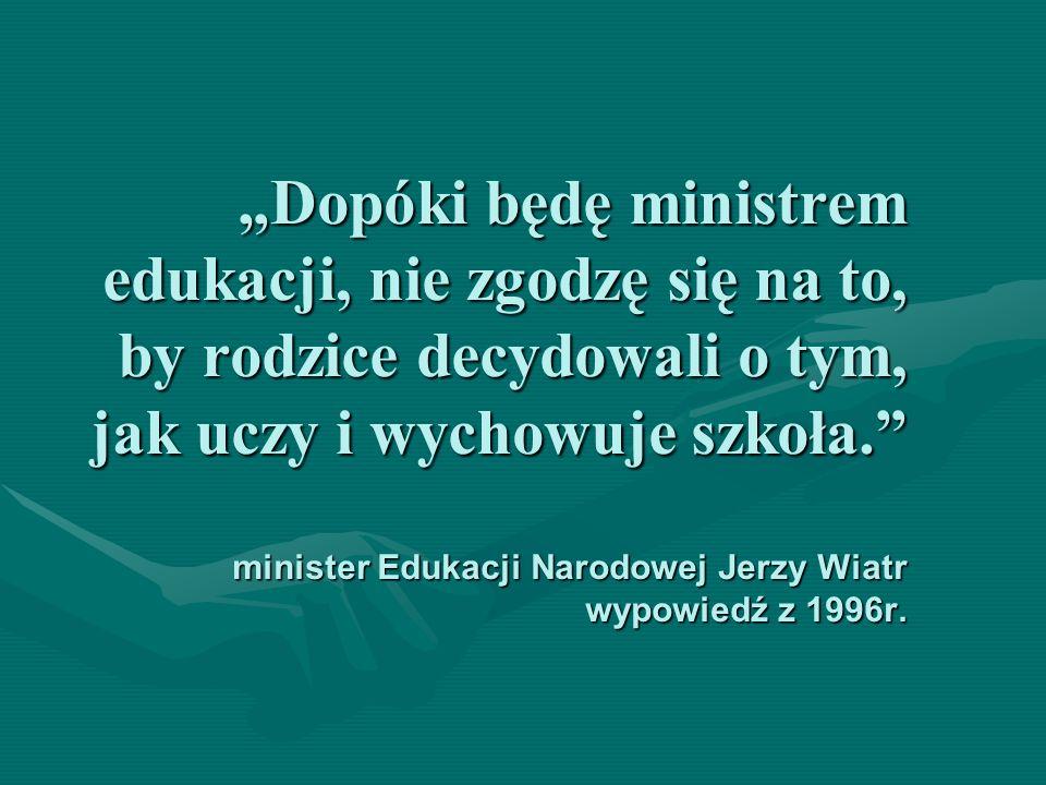 """""""Dopóki będę ministrem edukacji, nie zgodzę się na to, by rodzice decydowali o tym, jak uczy i wychowuje szkoła. minister Edukacji Narodowej Jerzy Wiatr wypowiedź z 1996r."""