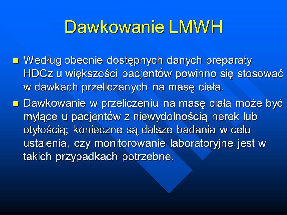Dawkowanie LMWH Według obecnie dostępnych danych preparaty HDCz u większości pacjentów powinno się stosować w dawkach przeliczanych na masę ciała.