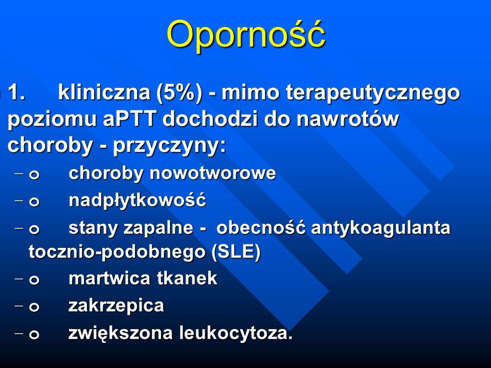 Oporność 1. kliniczna (5%) - mimo terapeutycznego poziomu aPTT dochodzi do nawrotów choroby - przyczyny: