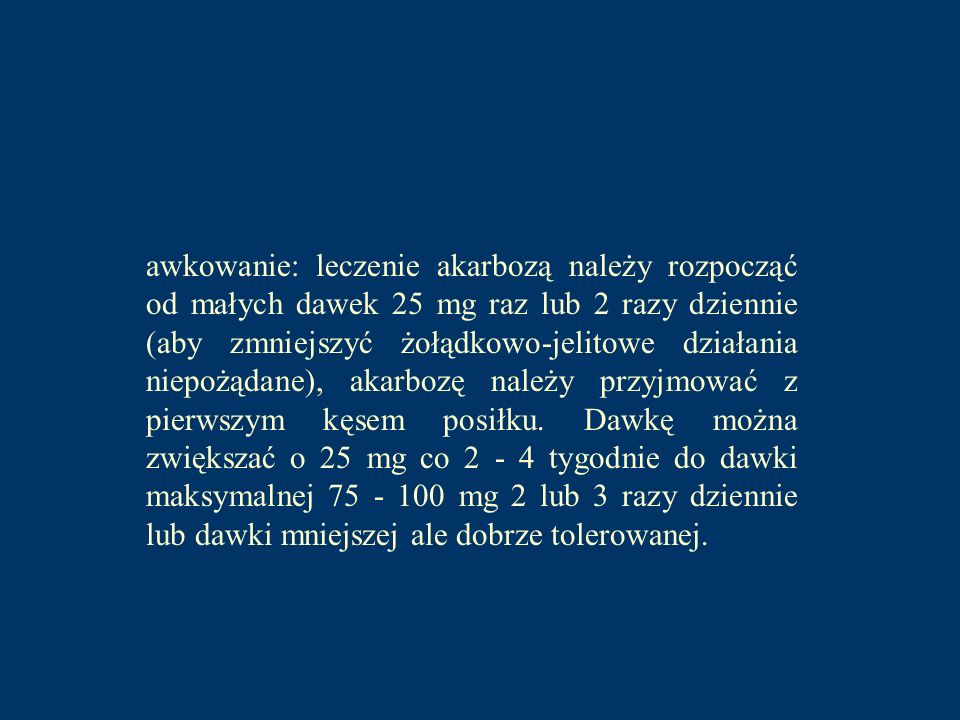 awkowanie: leczenie akarbozą należy rozpocząć od małych dawek 25 mg raz lub 2 razy dziennie (aby zmniejszyć żołądkowo-jelitowe działania niepożądane), akarbozę należy przyjmować z pierwszym kęsem posiłku.
