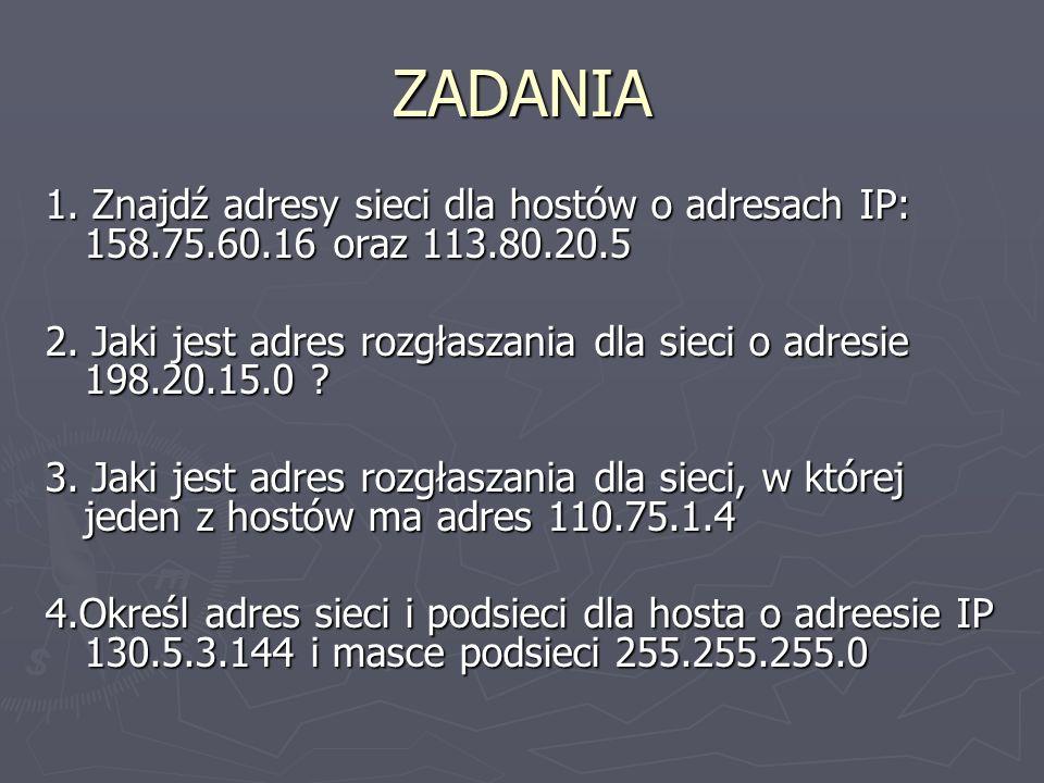 ZADANIA 1. Znajdź adresy sieci dla hostów o adresach IP: 158.75.60.16 oraz 113.80.20.5.