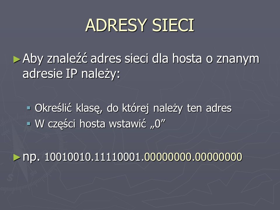 ADRESY SIECI Aby znaleźć adres sieci dla hosta o znanym adresie IP należy: Określić klasę, do której należy ten adres.