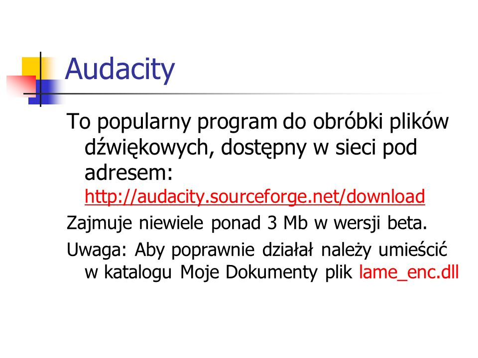 Audacity To popularny program do obróbki plików dźwiękowych, dostępny w sieci pod adresem: http://audacity.sourceforge.net/download.