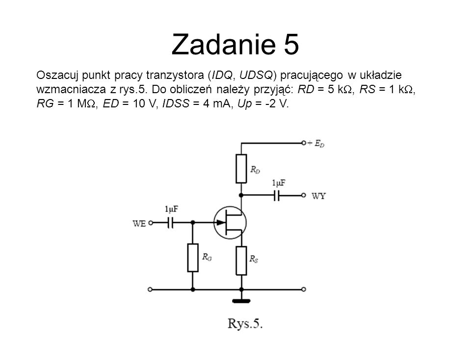 Zadanie 5 Oszacuj punkt pracy tranzystora (IDQ, UDSQ) pracującego w układzie wzmacniacza z rys.5. Do obliczeń należy przyjąć: RD = 5 kW, RS = 1 kW,