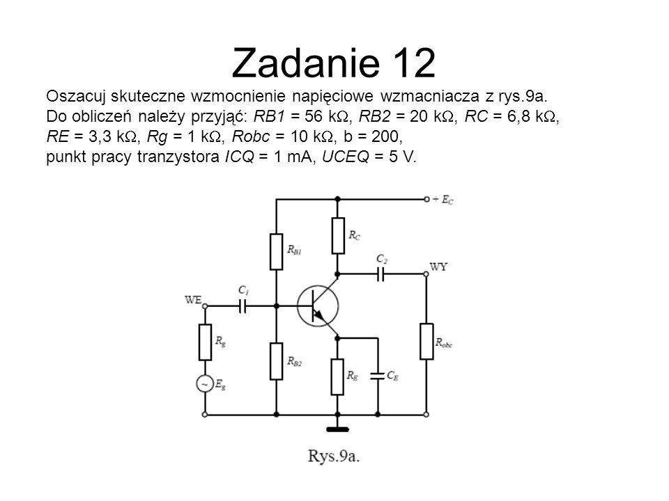 Zadanie 12Oszacuj skuteczne wzmocnienie napięciowe wzmacniacza z rys.9a. Do obliczeń należy przyjąć: RB1 = 56 kW, RB2 = 20 kW, RC = 6,8 kW,