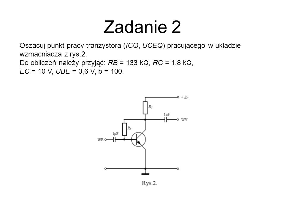 Zadanie 2Oszacuj punkt pracy tranzystora (ICQ, UCEQ) pracującego w układzie wzmacniacza z rys.2.