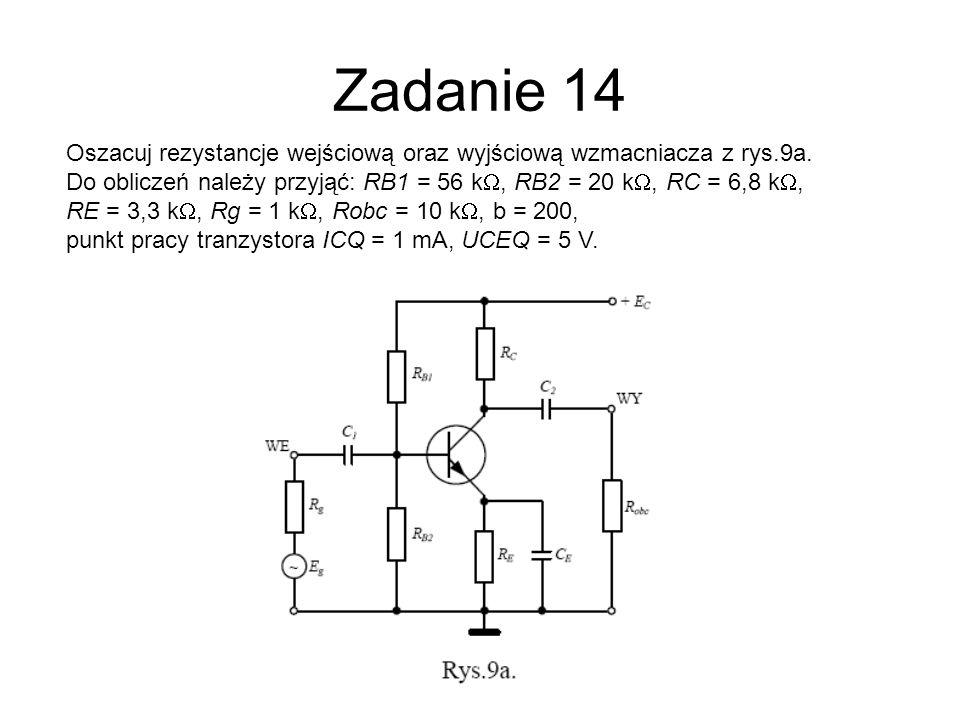 Zadanie 14 Oszacuj rezystancje wejściową oraz wyjściową wzmacniacza z rys.9a. Do obliczeń należy przyjąć: RB1 = 56 kW, RB2 = 20 kW, RC = 6,8 kW,