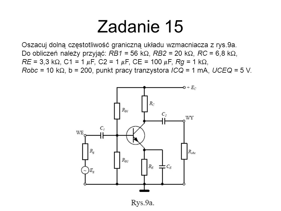 Zadanie 15Oszacuj dolną częstotliwość graniczną układu wzmacniacza z rys.9a. Do obliczeń należy przyjąć: RB1 = 56 kW, RB2 = 20 kW, RC = 6,8 kW,