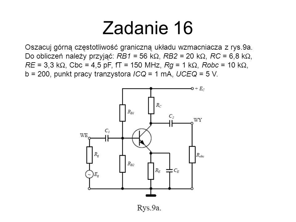 Zadanie 16Oszacuj górną częstotliwość graniczną układu wzmacniacza z rys.9a. Do obliczeń należy przyjąć: RB1 = 56 kW, RB2 = 20 kW, RC = 6,8 kW,