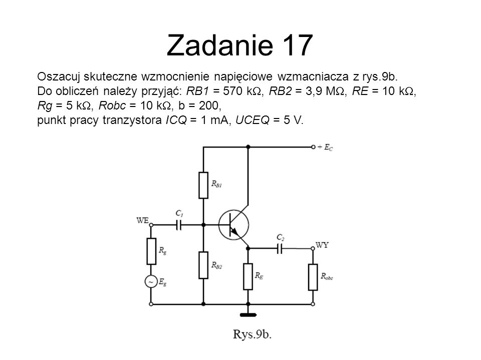 Zadanie 17 Oszacuj skuteczne wzmocnienie napięciowe wzmacniacza z rys.9b. Do obliczeń należy przyjąć: RB1 = 570 kW, RB2 = 3,9 MW, RE = 10 kW,